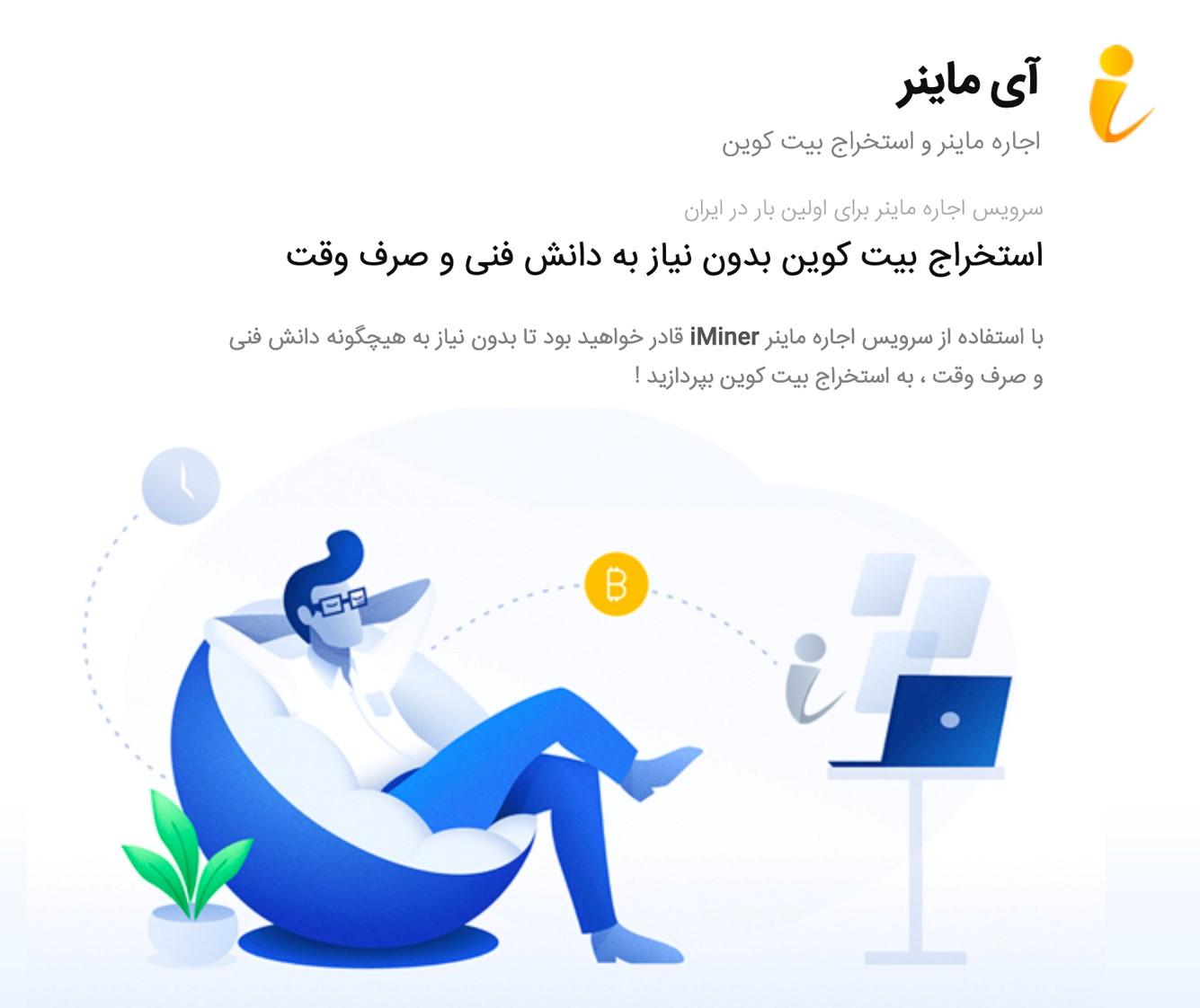 آی ماینر (iminer) یک شرکت معتبر ثبت شده ایرانی در حوزه اجاره ماینر استخراج بیت کوین است که برای شما این امکان را فراهم میکند تا بدون نیاز به دانش فنی و صرف وقت ، به استخراج بیت کوین و همچنین کسب درآمد از طریق استخراج ارزهای دیجیتال بپردازید.